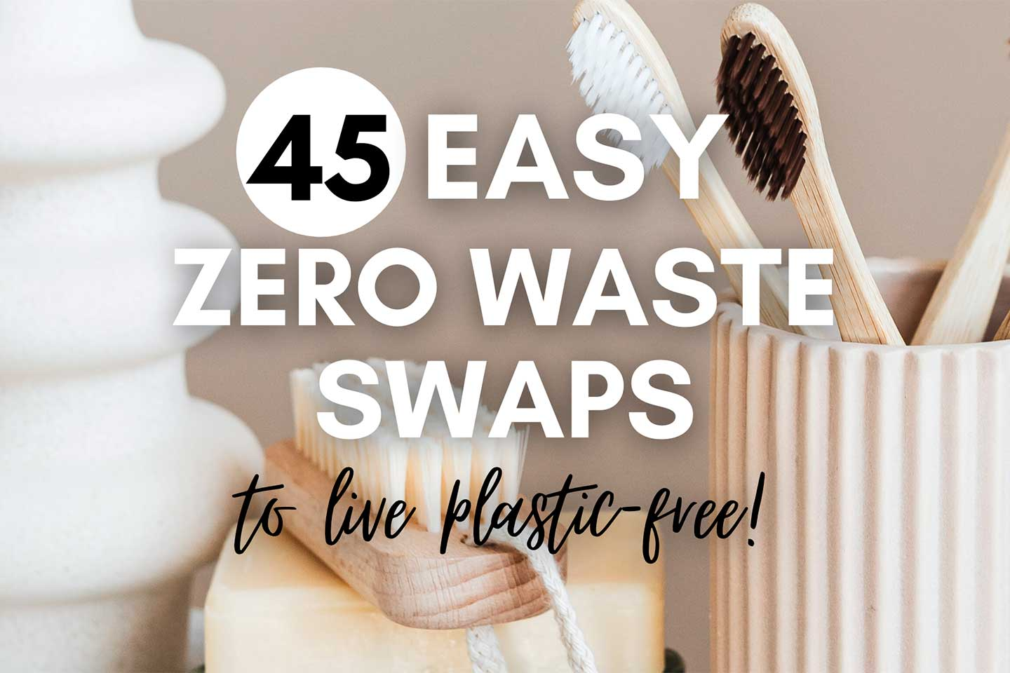 45 Easy Zero Waste Swaps For A Plastic Free Life