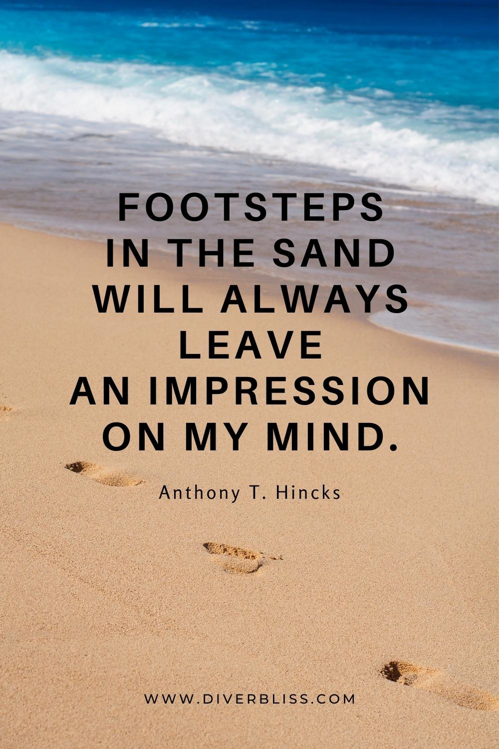 """""""Footsteps in the sand will always leave an impression on my mind."""" —Anthony T. Hincks"""