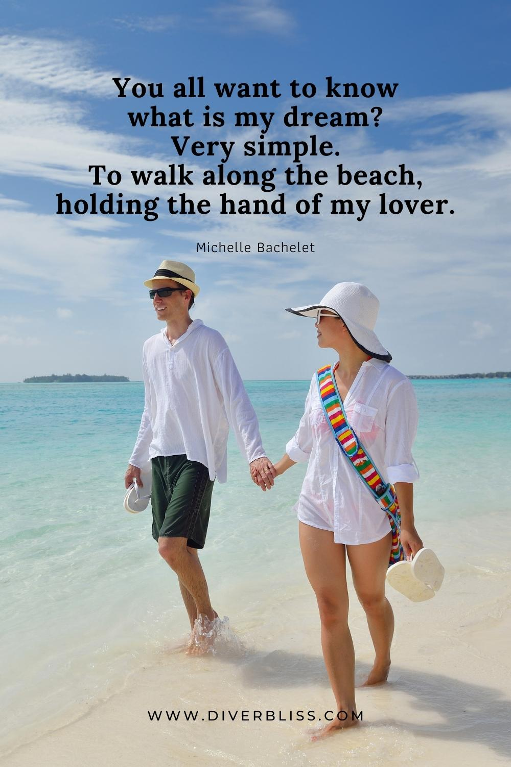 """""""You all want to know what is my dream? Very simple. To walk along the beach, holding the hand of my lover."""" —Michelle Bachelet"""
