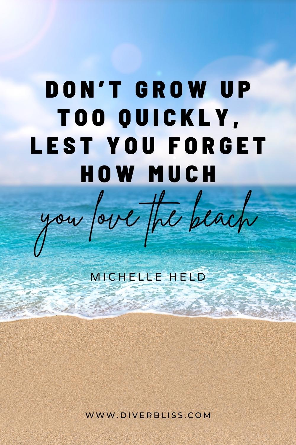 """""""Don't grow up too quickly, lest you forget how much you love the beach."""" —Michelle Held"""