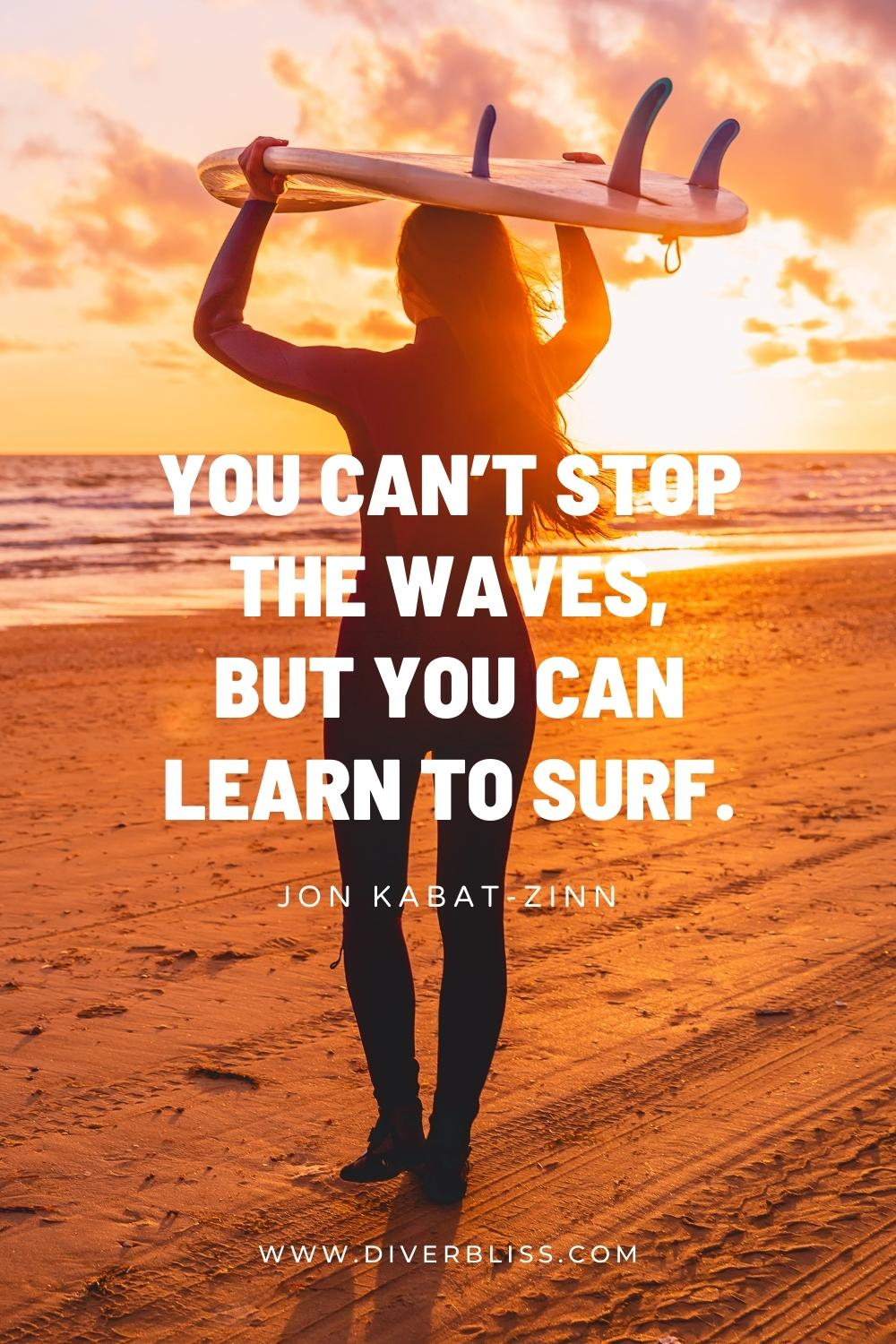"""""""You can't stop the waves, but you can learn to surf."""" —Jon Kabat-Zinn"""